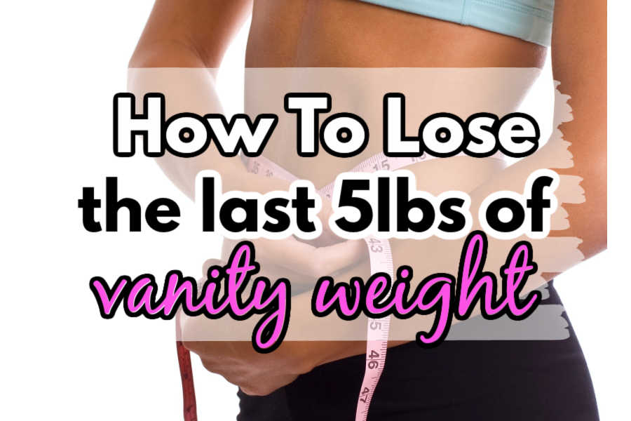 how to lose the last 5lbs of vanity weight